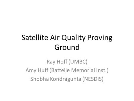 Satellite Air Quality Proving Ground Ray Hoff (UMBC) Amy Huff (Battelle Memorial Inst.) Shobha Kondragunta (NESDIS)