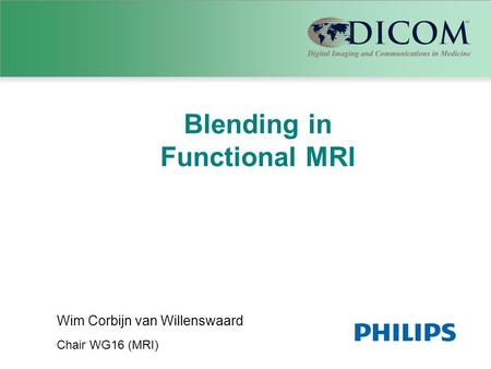 Blending in Functional MRI Wim Corbijn van Willenswaard Chair WG16 (MRI)
