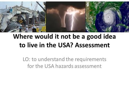 Where would it not be a good idea to live in the USA? Assessment LO: to understand the requirements for the USA hazards assessment.