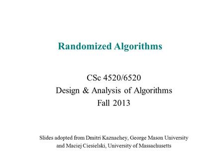 Randomized Algorithms CSc 4520/6520 Design & Analysis of Algorithms Fall 2013 Slides adopted from Dmitri Kaznachey, George Mason University and Maciej.