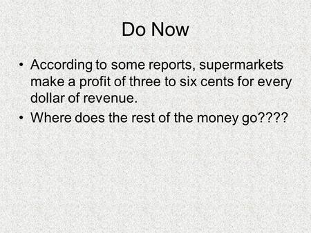 Do Now According to some reports, supermarkets make a profit of three to six cents for every dollar of revenue. Where does the rest of the money go????
