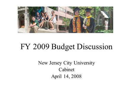 FY 2009 Budget Discussion New Jersey City University Cabinet April 14, 2008.