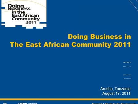 Financial & Private Sector Development …… ……. Arusha, Tanzania August 17, 2011 Doing Business in The East African Community 2011.