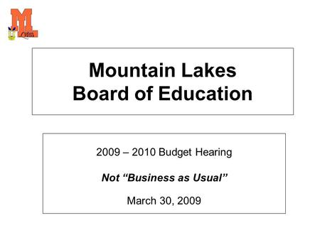 "Mountain Lakes Board of Education 2009 – 2010 Budget Hearing Not ""Business as Usual"" March 30, 2009."