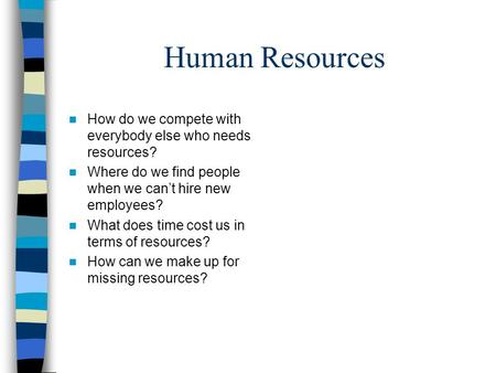 Human Resources n How do we compete with everybody else who needs resources? n Where do we find people when we can't hire new employees? n What does time.