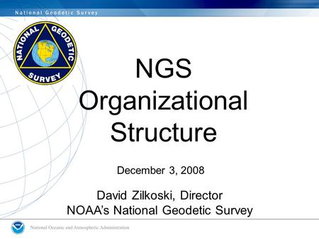 NGS Organizational Structure December 3, 2008 David Zilkoski, Director NOAA's National Geodetic Survey.