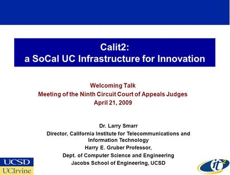 Calit2: a SoCal UC Infrastructure for Innovation Welcoming Talk Meeting of the Ninth Circuit Court of Appeals Judges April 21, 2009 Dr. Larry Smarr Director,