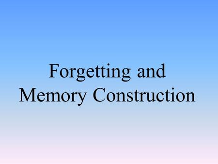 Forgetting and Memory Construction. Information Processing Model Encoding – process of getting information into the memory system Storage - retention.