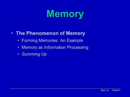 Myers 5e Chapter 9 Memory The Phenomenon of Memory Forming Memories: An Example Memory as Information Processing Summing Up.