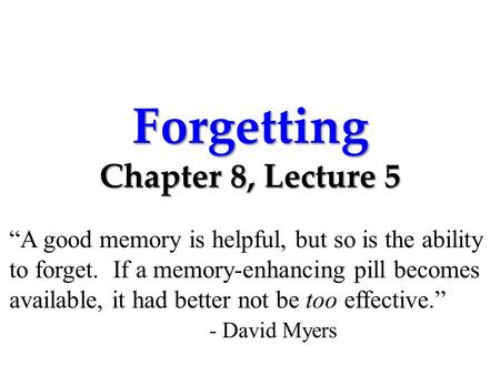 "Forgetting Chapter 8, Lecture 5 ""A good memory is helpful, but so is the ability to forget. If a memory-enhancing pill becomes available, it had better."