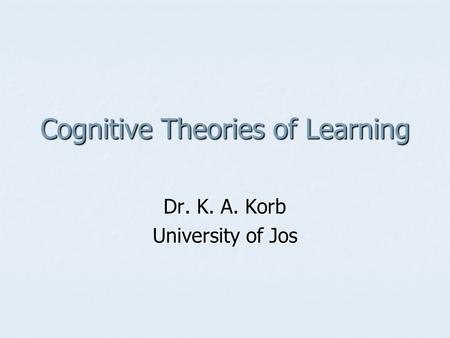 Cognitive Theories of Learning Dr. K. A. Korb University of Jos.