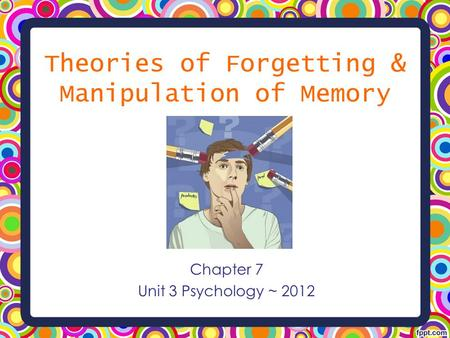 Theories of Forgetting & Manipulation of Memory Chapter 7 Unit 3 Psychology ~ 2012.