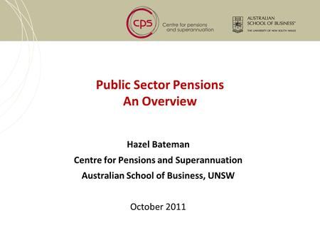 Public Sector Pensions An Overview Hazel Bateman Centre for Pensions and Superannuation Australian School of Business, UNSW October 2011.