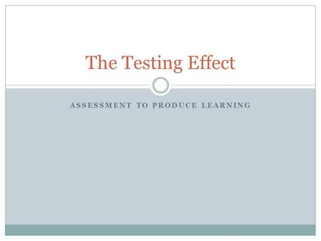ASSESSMENT TO PRODUCE LEARNING The Testing Effect.