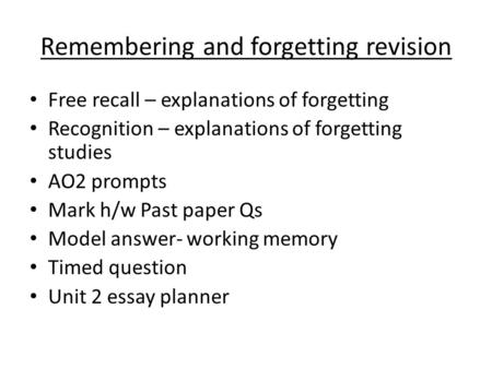 Remembering and forgetting revision Free recall – explanations of forgetting Recognition – explanations of forgetting studies AO2 prompts Mark h/w Past.