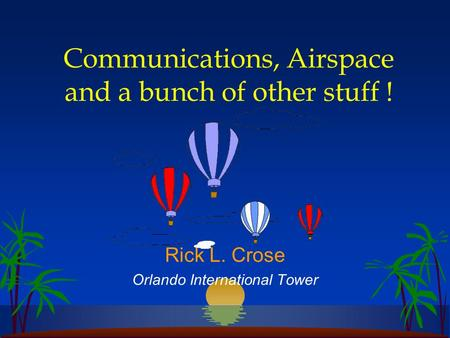 Communications, Airspace and a bunch of other stuff ! Rick L. Crose Orlando International Tower.