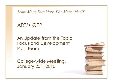 Learn More, Earn More, Live More with CT. ATC's QEP An Update from the Topic Focus and Development Plan Team College-wide Meeting, January 25 th, 2010.