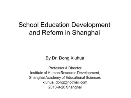 School Education Development and Reform in Shanghai By Dr. Dong Xiuhua Professor & Director Institute of Human Resource Development, Shanghai Academy of.
