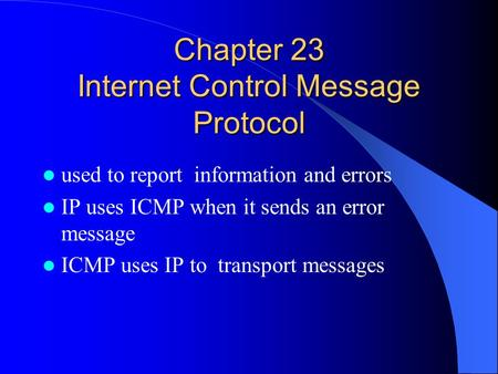 Chapter 23 Internet Control Message Protocol used to report information and errors IP uses ICMP when it sends an error message ICMP uses IP to transport.