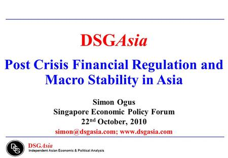 DSGAsia Independent Asian Economic & Political Analysis DSGAsia Post Crisis Financial Regulation and Macro Stability in Asia Simon Ogus Singapore Economic.