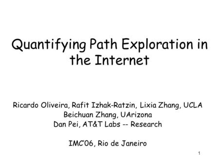1 Quantifying Path Exploration in the Internet Ricardo Oliveira, Rafit Izhak-Ratzin, Lixia Zhang, UCLA Beichuan Zhang, UArizona Dan Pei, AT&T Labs -- Research.