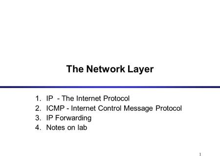 1 The Network Layer 1.IP - The Internet Protocol 2.ICMP - Internet Control Message Protocol 3.IP Forwarding 4.Notes on lab.