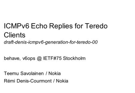 Company Confidential 1 ICMPv6 Echo Replies for Teredo Clients draft-denis-icmpv6-generation-for-teredo-00 behave, IETF#75 Stockholm Teemu Savolainen.