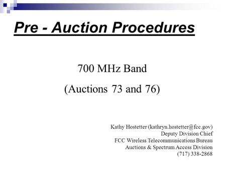 Pre - Auction Procedures 700 MHz Band (Auctions 73 and 76) Kathy Hostetter Deputy Division Chief FCC Wireless Telecommunications.