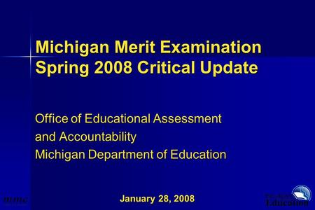 January 28, 2008 Michigan Merit Examination Spring 2008 Critical Update Office of Educational Assessment and Accountability Michigan Department of Education.