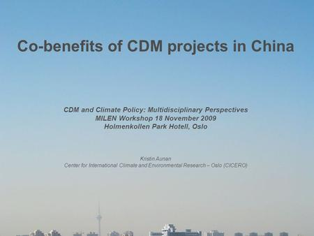 1 Co-benefits of CDM projects in China CDM and Climate Policy: Multidisciplinary Perspectives MILEN Workshop 18 November 2009 Holmenkollen Park Hotell,