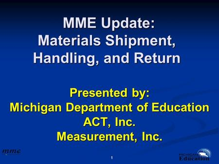 11 MME Update: Materials Shipment, Handling, and Return MME Update: Materials Shipment, Handling, and Return Presented by: Michigan Department of Education.
