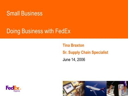 Small Business Doing Business with FedEx Tina Braxton Sr. Supply Chain Specialist June 14, 2006.