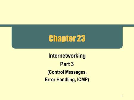 1 Chapter 23 Internetworking Part 3 (Control Messages, Error Handling, ICMP)