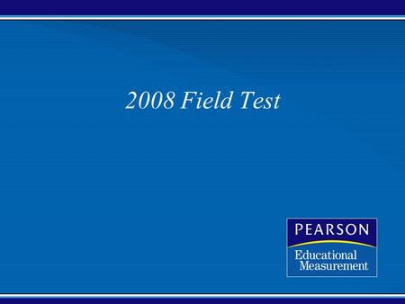 2008 Field Test. Confidential Copyright © 2005 Pearson Education, Inc. and/or one or more of its direct or indirect affiliates. All rights reserved. Field.