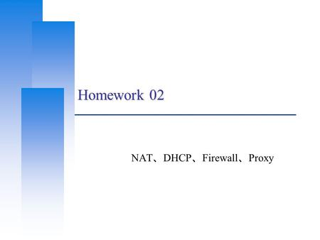 Homework 02 NAT 、 DHCP 、 Firewall 、 Proxy. Computer Center, CS, NCTU 2 Basic Knowledge  DHCP Dynamically assigning IPs to clients  NAT Translating addresses.
