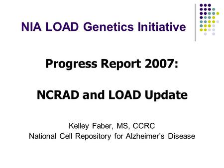 NIA LOAD Genetics Initiative Progress Report 2007: NCRAD and LOAD Update Kelley Faber, MS, CCRC National Cell Repository for Alzheimer's Disease.