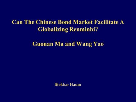Can The Chinese Bond Market Facilitate A Globalizing Renminbi? Guonan Ma and Wang Yao Iftekhar Hasan.
