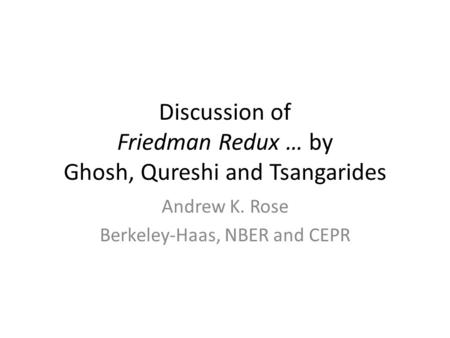 Discussion of Friedman Redux … by Ghosh, Qureshi and Tsangarides Andrew K. Rose Berkeley-Haas, NBER and CEPR.