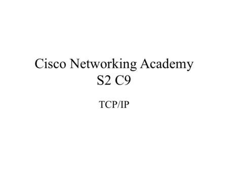 Cisco Networking Academy S2 C9 TCP/IP. ensure communication across any set of interconnected networks Stack components such as protocols to support file.