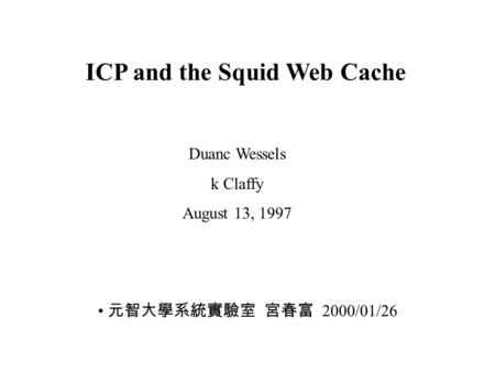 ICP and the Squid Web Cache Duanc Wessels k Claffy August 13, 1997 元智大學系統實驗室 宮春富 2000/01/26.