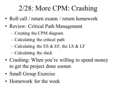 2/28: More CPM: Crashing Roll call / return exams / return homework Review: Critical Path Management –Creating the CPM diagram –Calculating the critical.