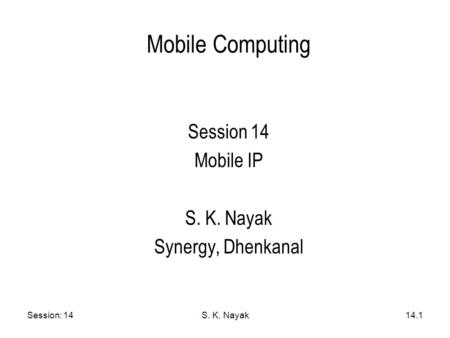 Session: 14S. K. Nayak14.1 Mobile Computing Session 14 Mobile IP S. K. Nayak Synergy, Dhenkanal.