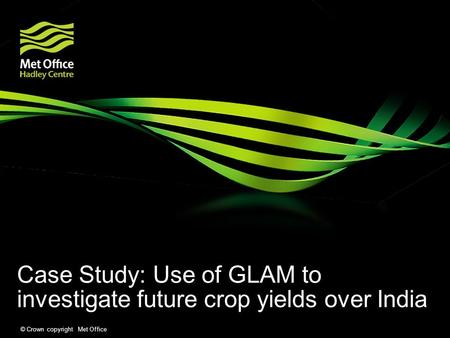© Crown copyright Met Office Case Study: Use of GLAM to investigate future crop yields over India.