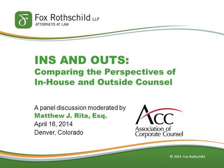 © 2014 Fox Rothschild INS AND OUTS: Comparing the Perspectives of In-House and Outside Counsel A panel discussion moderated by Matthew J. Rita, Esq. April.