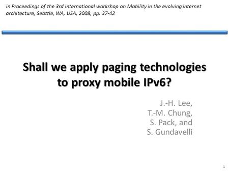 Shall we apply paging technologies to proxy mobile IPv6? J.-H. Lee, T.-M. Chung, S. Pack, and S. Gundavelli 1 in Proceedings of the 3rd international workshop.