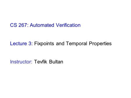 CS 267: Automated Verification Lecture 3: Fixpoints and Temporal Properties Instructor: Tevfik Bultan.