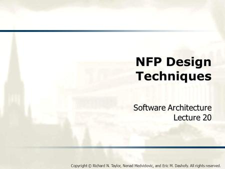 Copyright © Richard N. Taylor, Nenad Medvidovic, and Eric M. Dashofy. All rights reserved. NFP Design Techniques Software Architecture Lecture 20.