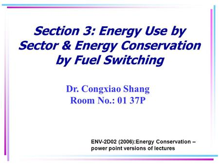 Section 3: Energy Use by Sector & Energy Conservation by Fuel Switching Dr. Congxiao Shang Room No.: 01 37P ENV-2D02 (2006):Energy Conservation – power.
