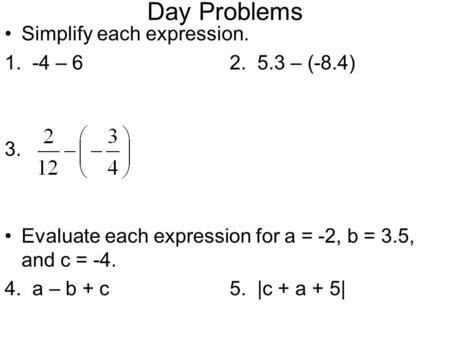 Day Problems Simplify each expression. 1. -4 – 62. 5.3 – (-8.4) 3. Evaluate each expression for a = -2, b = 3.5, and c = -4. 4. a – b + c5. |c + a + 5|