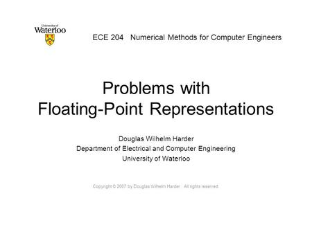 Problems with Floating-Point Representations Douglas Wilhelm Harder Department of Electrical and Computer Engineering University of Waterloo Copyright.